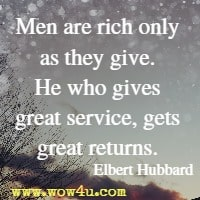 Men are rich only as they give. He who gives great service, gets great returns. Elbert Hubbard
