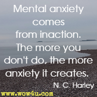 Mental anxiety comes from inaction. The more you don't do, the more anxiety it creates.  N. C. Harley