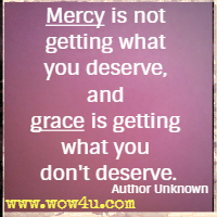 Mercy is not getting what you deserve, and grace is getting what you don't deserve. Author Unknown