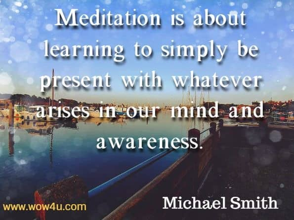 Meditation is about learning to simply be present with whatever arises in our mind and awareness. Michael Smith, Mindfulness Meditations for Anxiety.
