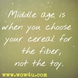 Middle age is when you choose your cereal for the fiber, not the toy.