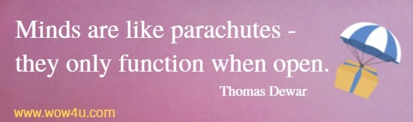 Minds are like parachutes - they only function when open.   Thomas Dewar