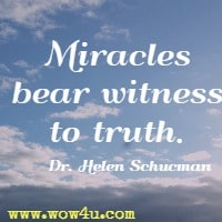 Miracles bear witness to truth. Dr. Helen Schucman