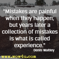Mistakes are painful when they happen, but years later a collection of mistakes is what is called experience. Denis Waitley