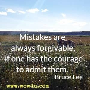 Mistakes are always forgivable, if one has the courage to admit them. Bruce Lee