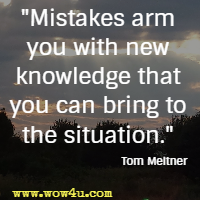 Mistakes arm you with new knowledge that you can bring to the situation. Tom Meitner