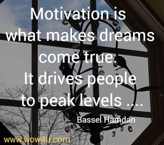 Motivation is what makes dreams come true. It drives people to peak levels ....   Bassel Hamdan