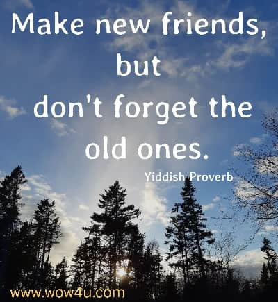 Make new friends, but don't forget the old ones.  Yiddish Proverb