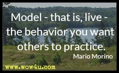 Model - that is, live - the behavior you want others to practice. Mario Morino