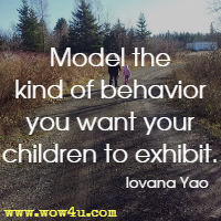 Model the kind of behavior you want your children to exhibit. Iovana Yao
