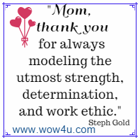 Mom, thank you for always modeling the utmost strength, determination, and work ethic. Steph Gold