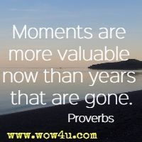 Moments are more valuable now than years that are gone. Proverbs
