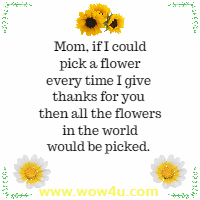 Mom, if I could pick a flower every time I give thanks for you then all the flowers in the world would be picked.