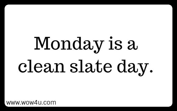 Monday is a clean slate day.