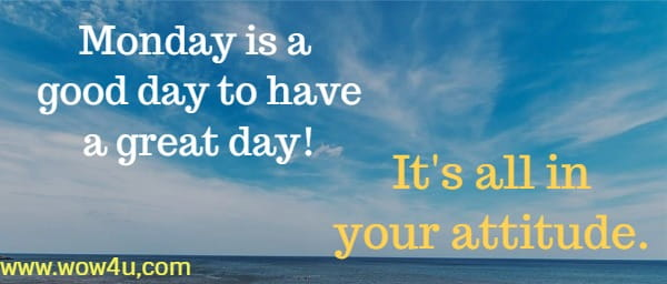 Monday is a good day to have a great day! It's all in your attitude.