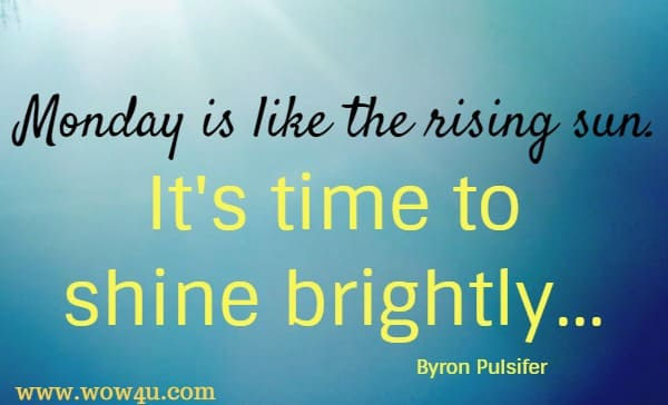 Monday is like the rising sun. It's time to shine brightly...   Byron Pulsifer