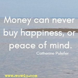 Money can never buy happiness, or peace of mind. Catherine Pulsifer