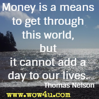 Money is a means to get through this world, but it cannot add a day to our lives. Thomas Nelson