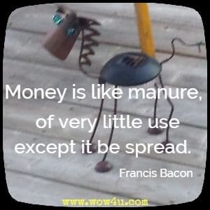 Money is like manure, of very little use except it be spread.  Francis Bacon