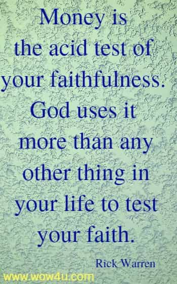Money is the acid test of your faithfulness. God uses it more than any  other thing in your life to test your faith. Rick Warren