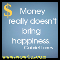 Money really doesn't bring happiness. Gabriel Torres