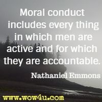 Moral conduct includes every thing in which men are active and  for which they are accountable. Nathaniel Emmons