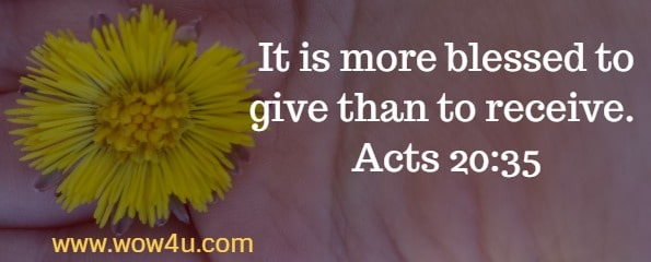 It is more blessed to give than to receive. Acts 20:35
