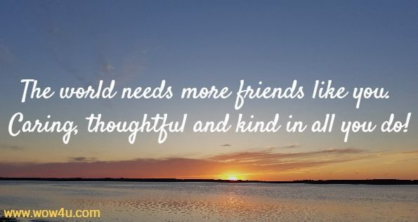 The world needs more friends like you.  Caring, thoughtful and kind in all you do!