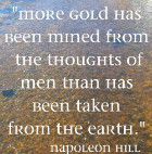 More gold has been mined from the thoughts of men than has been taken from the earth. Napoleon Hill