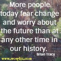 More people today fear change and worry about the future than at any other time in our history.  Brian Tracy