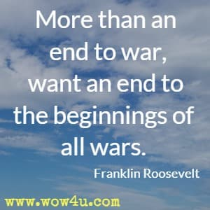 More than an end to war, we want an end to the beginnings of all wars. Franklin Roosevelt