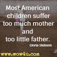 Most American children suffer too much mother and too little father. Gloria Steinem