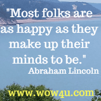 Most folks are as happy as they make up their minds to be.  Abraham Lincoln