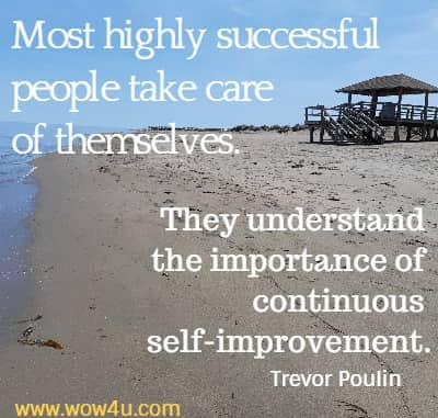 Most highly successful people take care of themselves. They understand  the importance of continuous self-improvement. Trevor Poulin