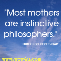 Most mothers are instinctive philosophers. Harriet Beecher Stowe