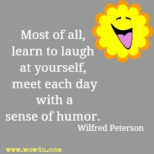 Most of all, learn to laugh at yourself, meet each day with a sense of humor. Wilfred Peterson