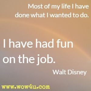 Most of my life I have done what I wanted to do. I have had fun on the job. Walt Disney