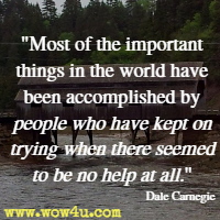 Most of the important things in the world have been accomplished by people who have kept on trying when there seemed to be no help at all. Dale Carnegie