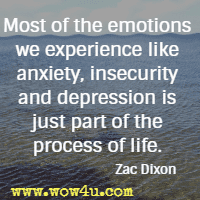 Most of the emotions we experience like anxiety, insecurity and depression is just part of the process of life. Zac Dixon