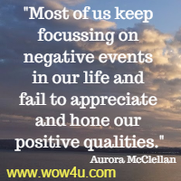 Most of us keep focussing on negative events in our life and fail to appreciate and hone our positive qualities. Aurora McClellan