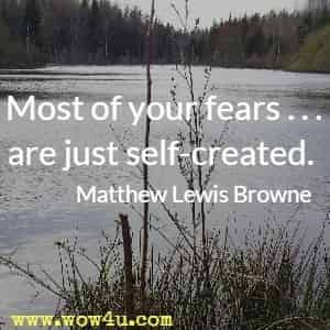 Most of your fears . . . are just self-created. Matthew Lewis Browne