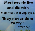 Most people live and die with their music still unplayed. They never dare to try.  Mary Kay Ash