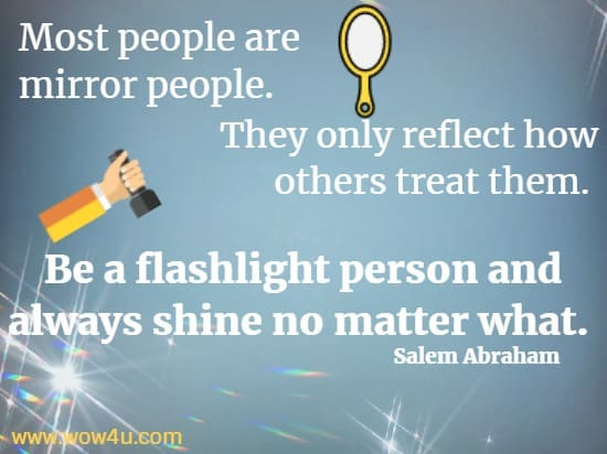 Most people are mirror people. They only reflect how others treat them.  Be a flashlight person and always shine no matter what.    Salem Abraham