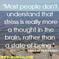 Most people don't understand that stress is really more a thought in the brain, rather than a state of being. Melanie Hutchinson