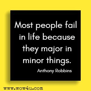 Most people fail in life because they major in minor things. Anthony Robbins
