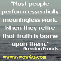 Most people perform essentially meaningless work. When they retire that truth is borne upon them. Brendan Francis