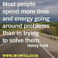 Most people spend more time and energy going around problems than in trying to solve them. Henry Ford