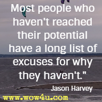 Most people who haven't reached their potential have a long list of excuses for why they haven't. Jason Harvey
