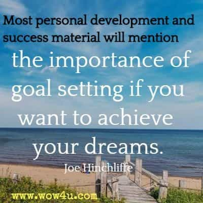 Most personal development and success material will mention the importance of goal setting if you want to achieve your dreams. Joe Hinchliffe