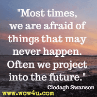 Most times, we are afraid of things that may never happen. Often we project into the future. Clodagh Swanson